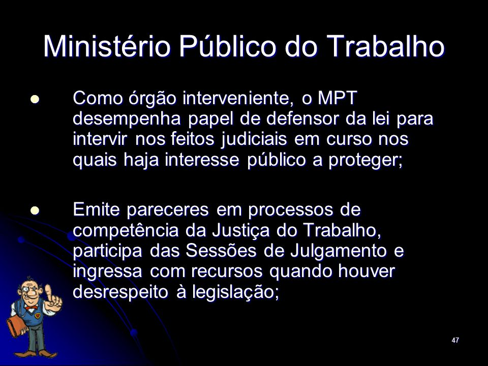 47 Ministério Público do Trabalho Como órgão interveniente, o MPT desempenha papel de defensor da lei para intervir nos feitos judiciais em curso nos