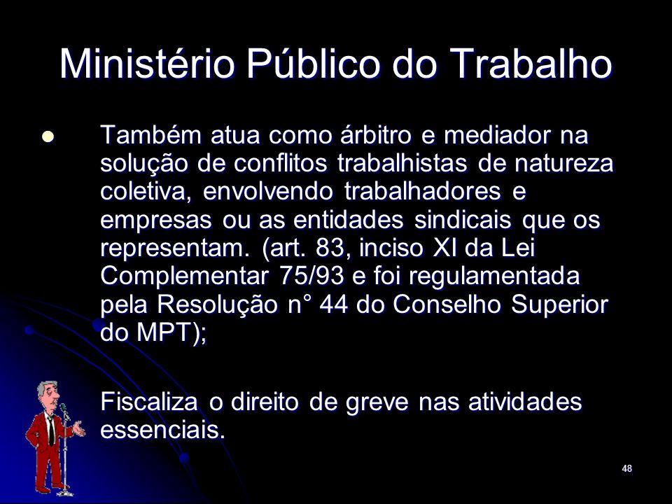 48 Ministério Público do Trabalho Também atua como árbitro e mediador na solução de conflitos trabalhistas de natureza coletiva, envolvendo trabalhado