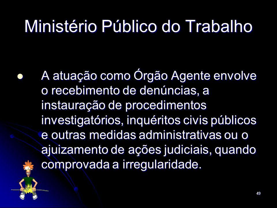 49 Ministério Público do Trabalho A atuação como Órgão Agente envolve o recebimento de denúncias, a instauração de procedimentos investigatórios, inqu