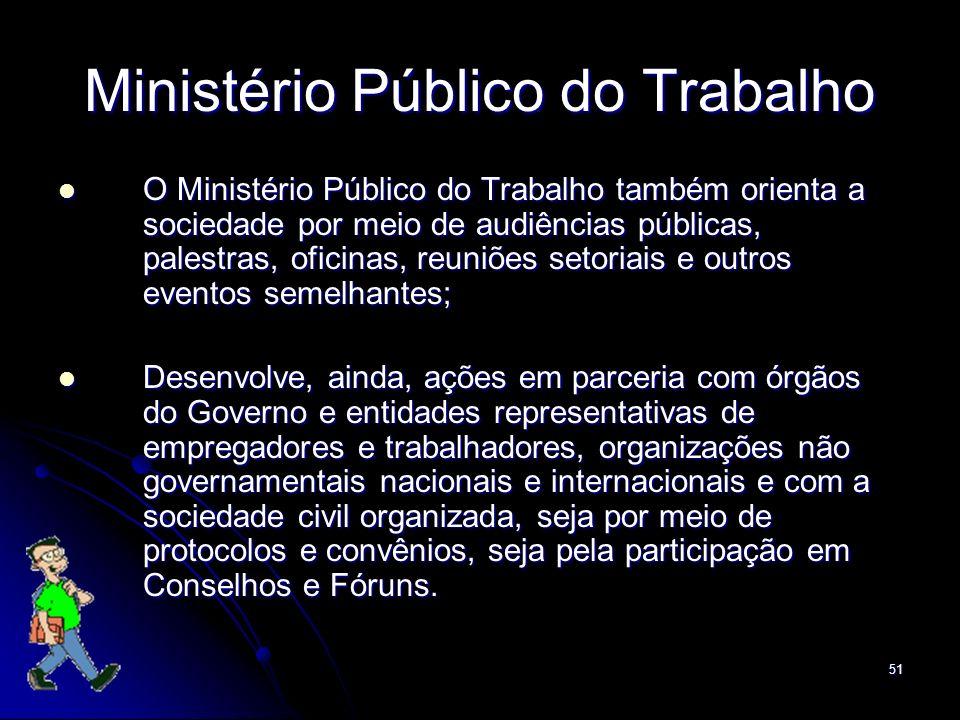 51 Ministério Público do Trabalho O Ministério Público do Trabalho também orienta a sociedade por meio de audiências públicas, palestras, oficinas, re
