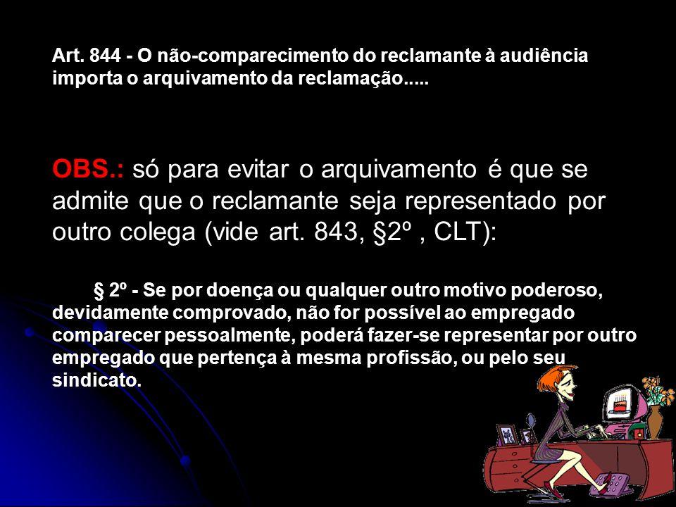 Art. 844 - O não-comparecimento do reclamante à audiência importa o arquivamento da reclamação..... OBS.: só para evitar o arquivamento é que se admit