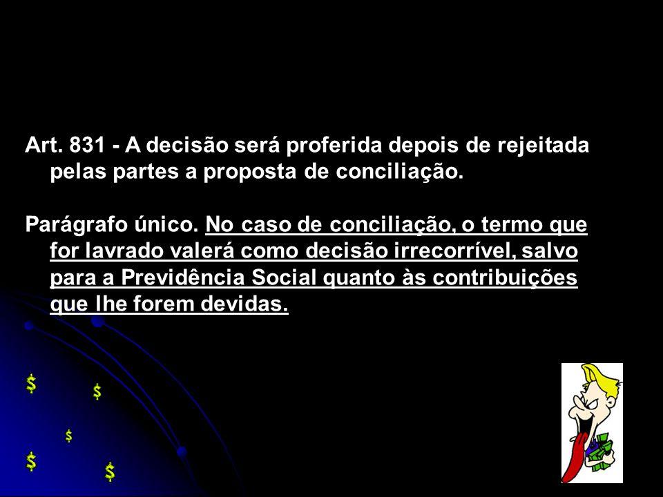 Art. 831 - A decisão será proferida depois de rejeitada pelas partes a proposta de conciliação. Parágrafo único. No caso de conciliação, o termo que f