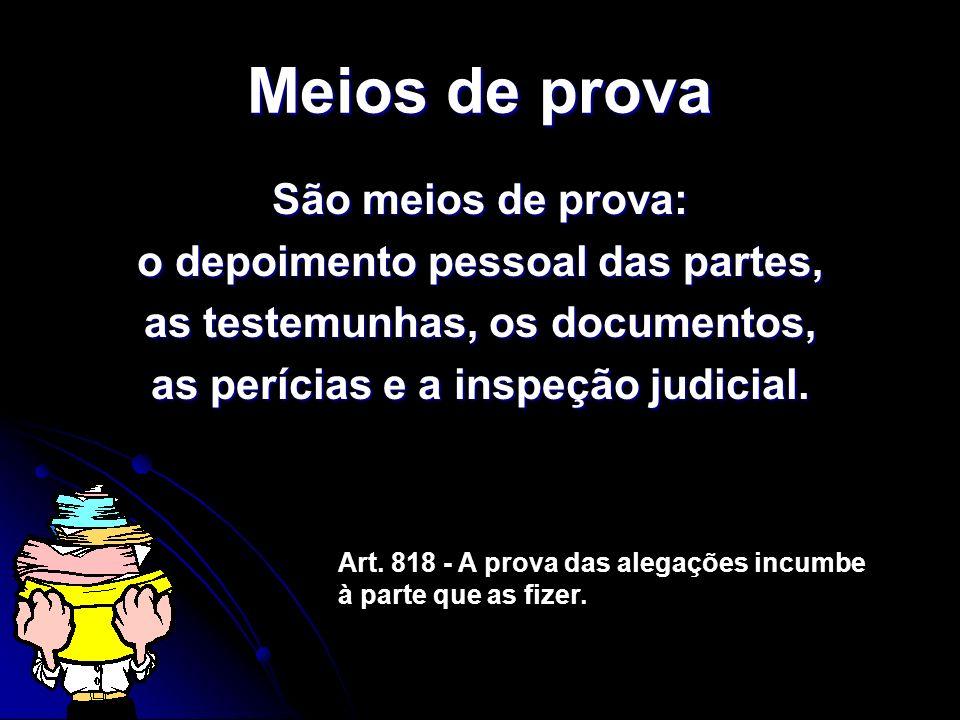 Meios de prova São meios de prova: o depoimento pessoal das partes, as testemunhas, os documentos, as perícias e a inspeção judicial. Art. 818 - A pro