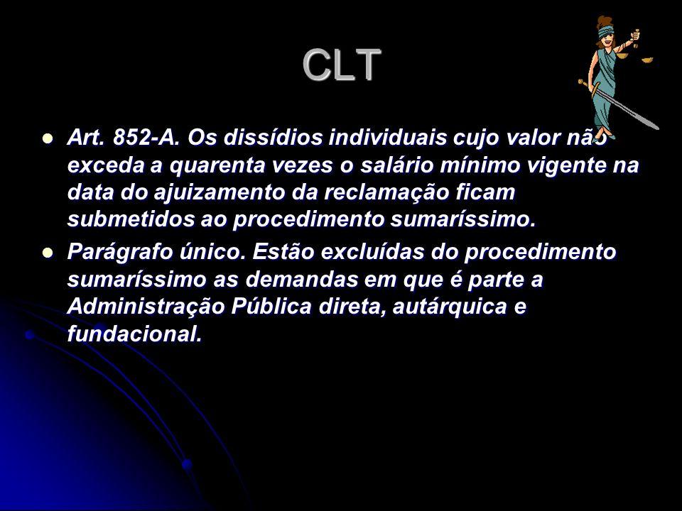 CLT Art. 852-A. Os dissídios individuais cujo valor não exceda a quarenta vezes o salário mínimo vigente na data do ajuizamento da reclamação ficam su