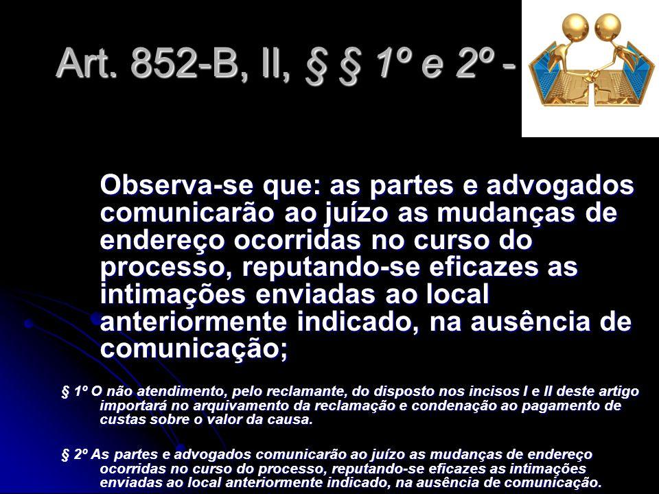 Art. 852-B, II, § § 1º e 2º - CLT Observa-se que: as partes e advogados comunicarão ao juízo as mudanças de endereço ocorridas no curso do processo, r