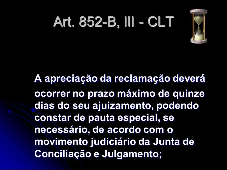 Art. 852-B, III - CLT A apreciação da reclamação deverá ocorrer no prazo máximo de quinze dias do seu ajuizamento, podendo constar de pauta especial,