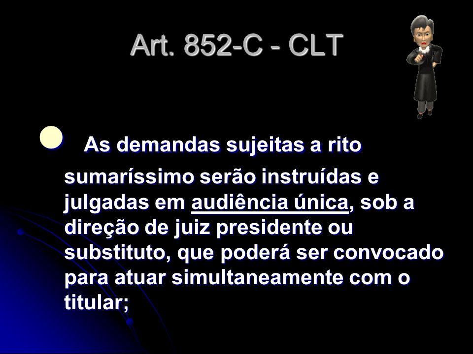 Art. 852-C - CLT As demandas sujeitas a rito sumaríssimo serão instruídas e julgadas em audiência única, sob a direção de juiz presidente ou substitut