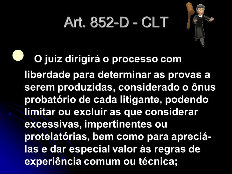 Art. 852-D - CLT O juiz dirigirá o processo com liberdade para determinar as provas a serem produzidas, considerado o ônus probatório de cada litigant