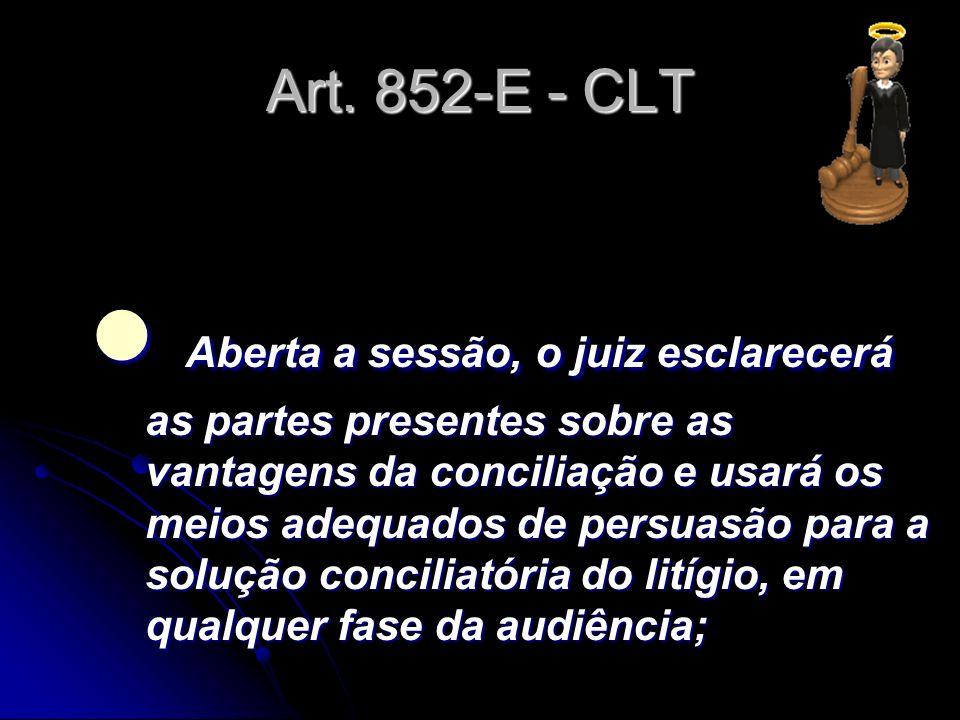 Art. 852-E - CLT Aberta a sessão, o juiz esclarecerá as partes presentes sobre as vantagens da conciliação e usará os meios adequados de persuasão par