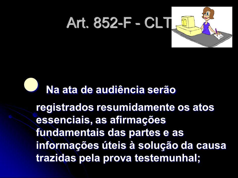 Art. 852-F - CLT Na ata de audiência serão registrados resumidamente os atos essenciais, as afirmações fundamentais das partes e as informações úteis