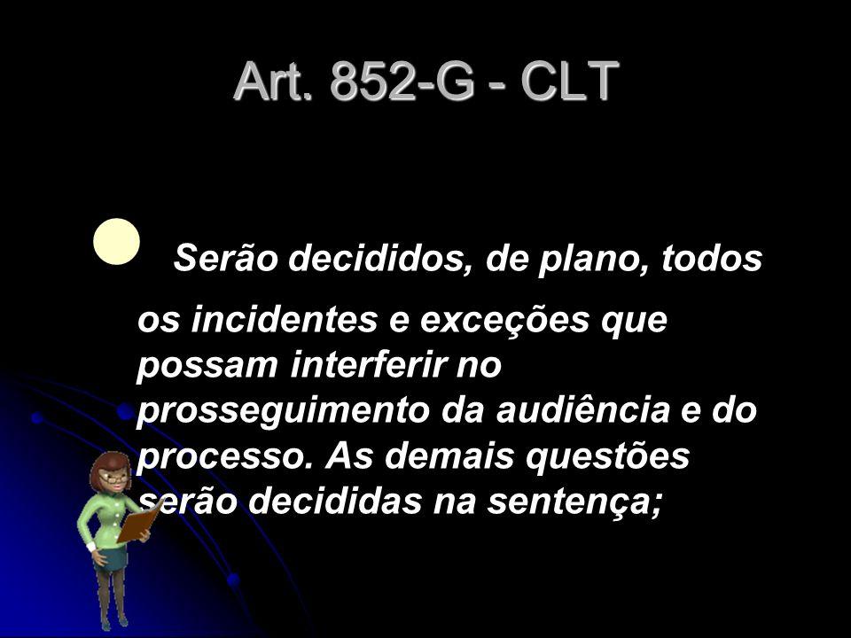 Art. 852-G - CLT Serão decididos, de plano, todos os incidentes e exceções que possam interferir no prosseguimento da audiência e do processo. As dema