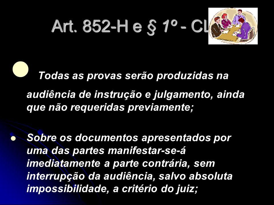 Art. 852-H e § 1º - CLT Todas as provas serão produzidas na audiência de instrução e julgamento, ainda que não requeridas previamente; Sobre os docume