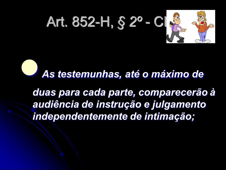 Art. 852-H, § 2º - CLT As testemunhas, até o máximo de duas para cada parte, comparecerão à audiência de instrução e julgamento independentemente de i