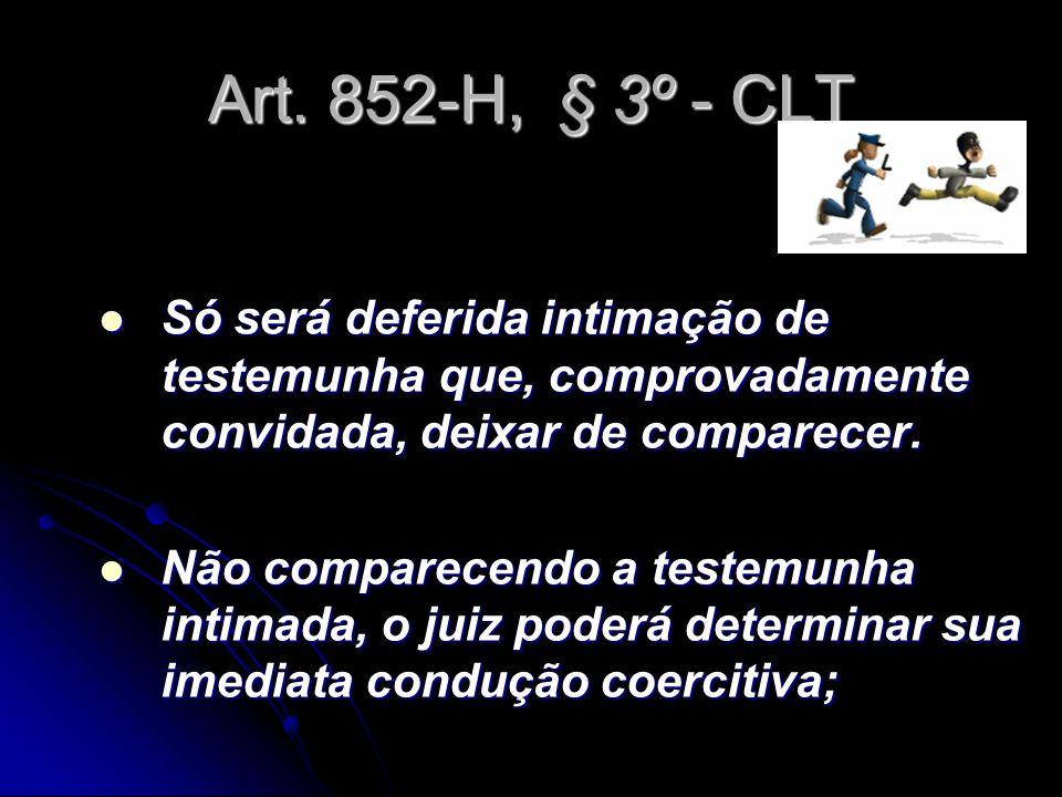 Art. 852-H, § 3º - CLT Só será deferida intimação de testemunha que, comprovadamente convidada, deixar de comparecer. Só será deferida intimação de te
