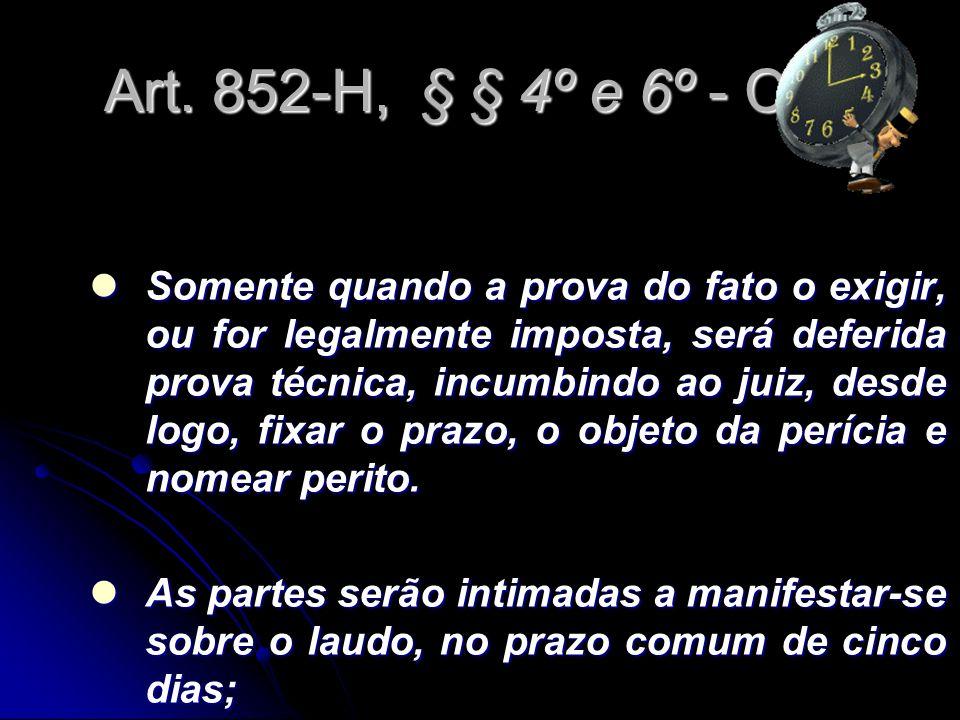 Art. 852-H, § § 4º e 6º - CLT Somente quando a prova do fato o exigir, ou for legalmente imposta, será deferida prova técnica, incumbindo ao juiz, des