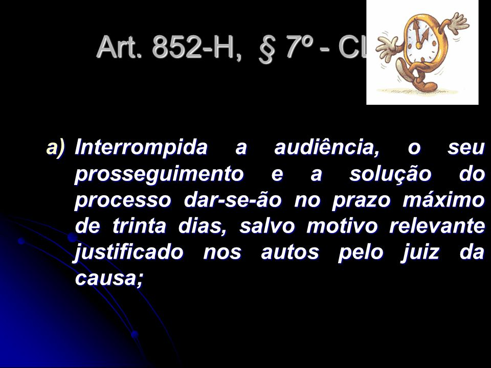 Art. 852-H, § 7º - CLT a)Interrompida a audiência, o seu prosseguimento e a solução do processo dar-se-ão no prazo máximo de trinta dias, salvo motivo