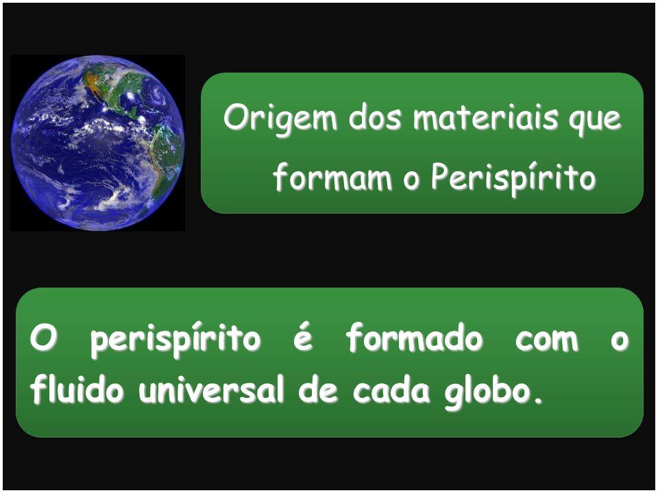 O perispírito é formado com o fluido universal de cada globo.