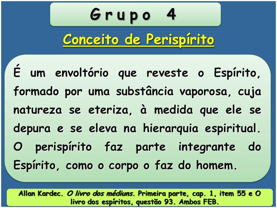 Grupo 4 É um envoltório que reveste o Espírito, formado por uma substância vaporosa, cuja natureza se eteriza, à medida que ele se depura e se eleva na hierarquia espiritual.