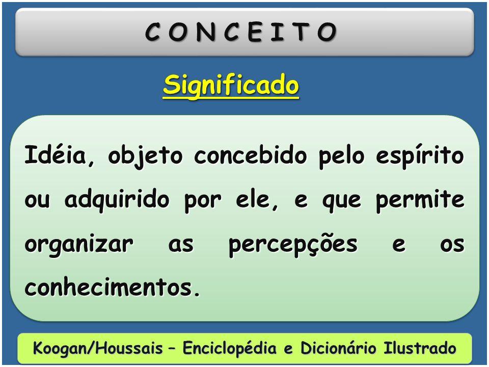 CONCEITOCONCEITO Idéia, objeto concebido pelo espírito ou adquirido por ele, e que permite organizar as percepções e os conhecimentos.