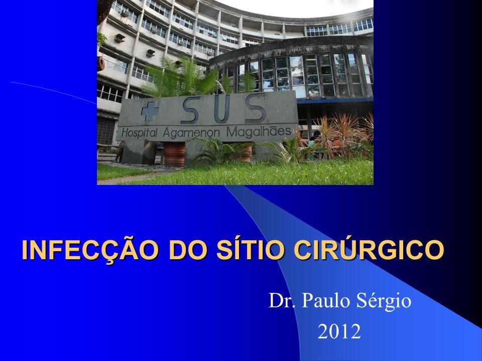 INFECÇÃO DO SÍTIO CIRÚRGICO Dr. Paulo Sérgio 2012