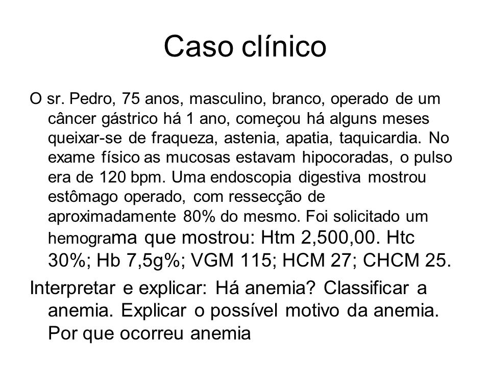 Caso clínico O sr. Pedro, 75 anos, masculino, branco, operado de um câncer gástrico há 1 ano, começou há alguns meses queixar-se de fraqueza, astenia,