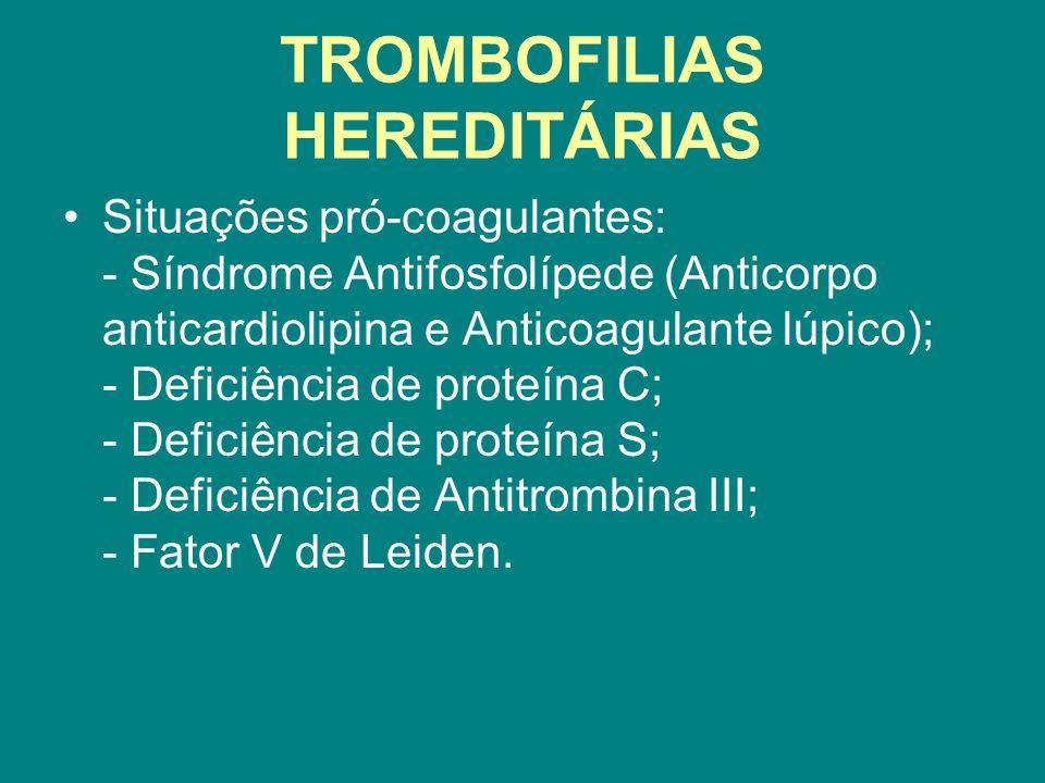 TROMBOFILIAS HEREDITÁRIAS Situações pró-coagulantes: - Síndrome Antifosfolípede (Anticorpo anticardiolipina e Anticoagulante lúpico); - Deficiência de
