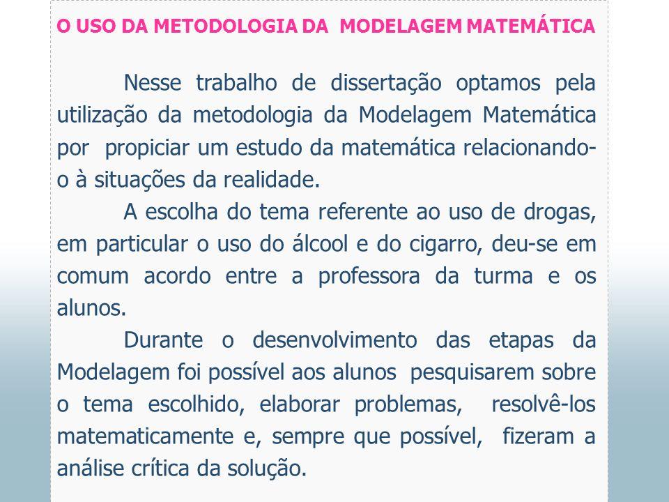 O USO DA METODOLOGIA DA MODELAGEM MATEMÁTICA Nesse trabalho de dissertação optamos pela utilização da metodologia da Modelagem Matemática por propiciar um estudo da matemática relacionando- o à situações da realidade.