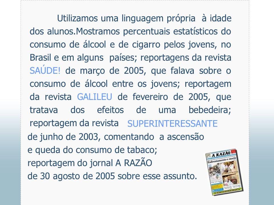 Utilizamos uma linguagem própria à idade dos alunos.Mostramos percentuais estatísticos do consumo de álcool e de cigarro pelos jovens, no Brasil e em alguns países; reportagens da revista SAÚDE.