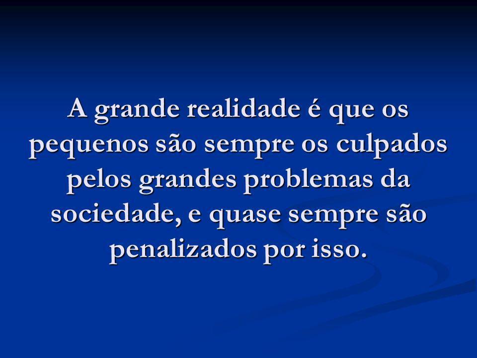 A grande realidade é que os pequenos são sempre os culpados pelos grandes problemas da sociedade, e quase sempre são penalizados por isso.
