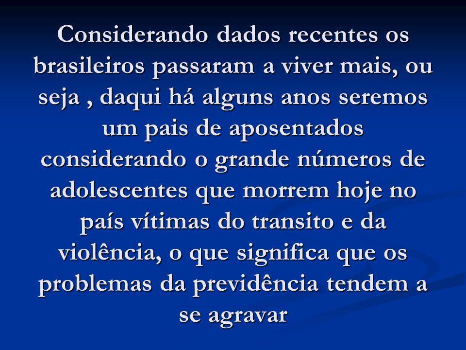 Considerando dados recentes os brasileiros passaram a viver mais, ou seja, daqui há alguns anos seremos um pais de aposentados considerando o grande n