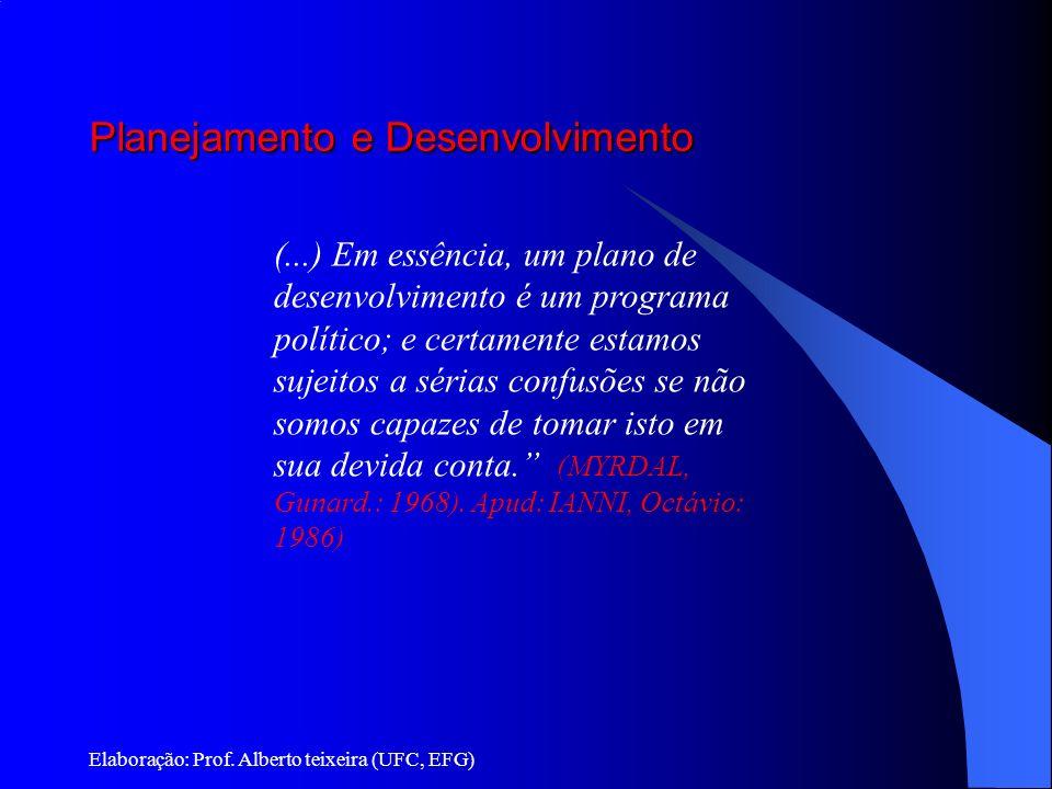 Planejamento e Desenvolvimento Elaboração: Prof. Alberto teixeira (UFC, EFG) (...) Em essência, um plano de desenvolvimento é um programa político; e