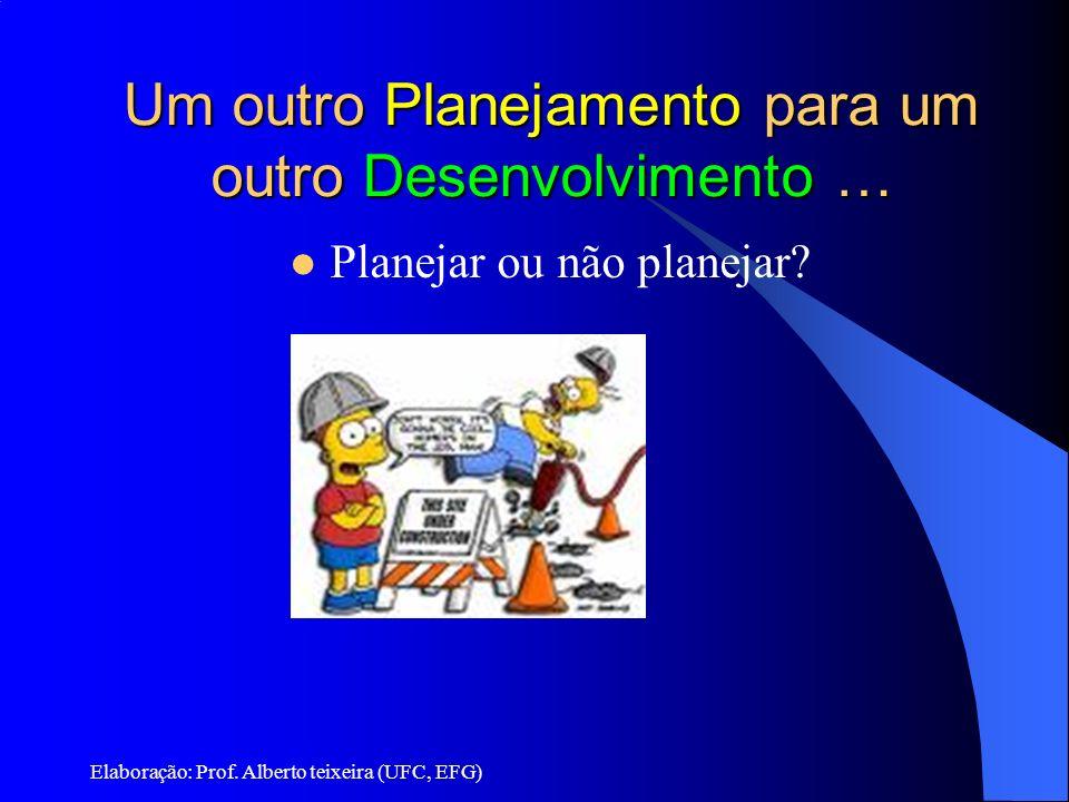 Elaboração: Prof. Alberto teixeira (UFC, EFG) Um outro Planejamento para um outro Desenvolvimento … Planejar ou não planejar?