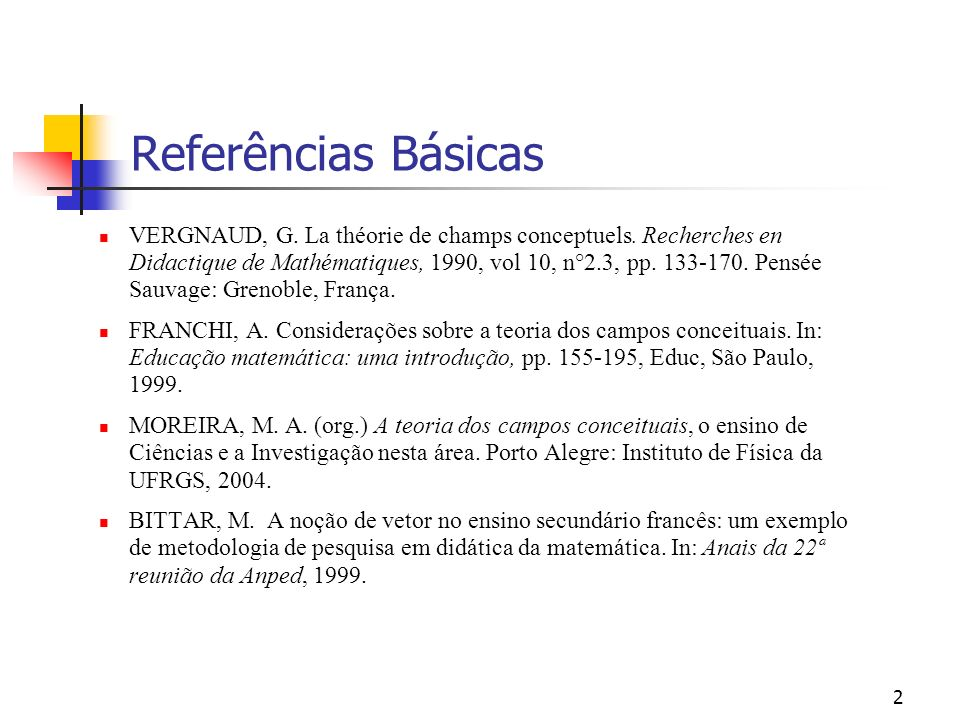 2 Referências Básicas VERGNAUD, G. La théorie de champs conceptuels. Recherches en Didactique de Mathématiques, 1990, vol 10, n°2.3, pp. 133-170. Pens