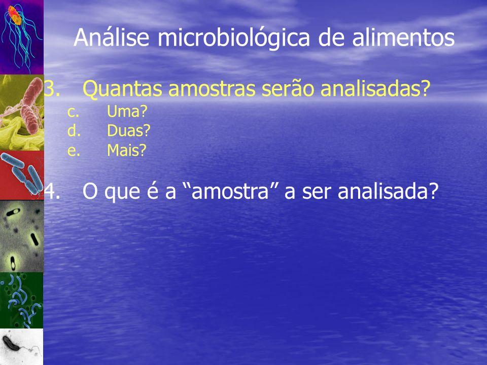 Análise microbiológica de alimentos 3.Quantas amostras serão analisadas? c.Uma? d.Duas? e.Mais? 4.O que é a amostra a ser analisada?