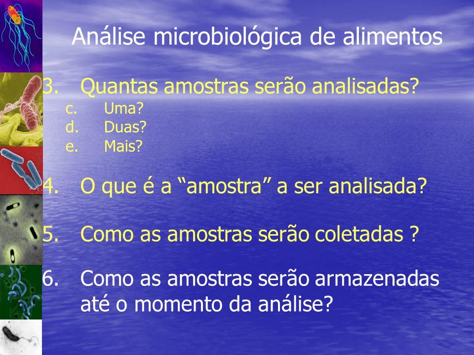 Análise microbiológica de alimentos 3.Quantas amostras serão analisadas? c.Uma? d.Duas? e.Mais? 5.Como as amostras serão coletadas ? 6.Como as amostra