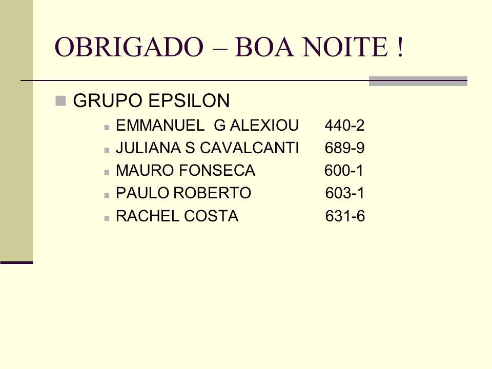 OBRIGADO – BOA NOITE ! GRUPO EPSILON EMMANUEL G ALEXIOU 440-2 JULIANA S CAVALCANTI 689-9 MAURO FONSECA 600-1 PAULO ROBERTO 603-1 RACHEL COSTA 631-6