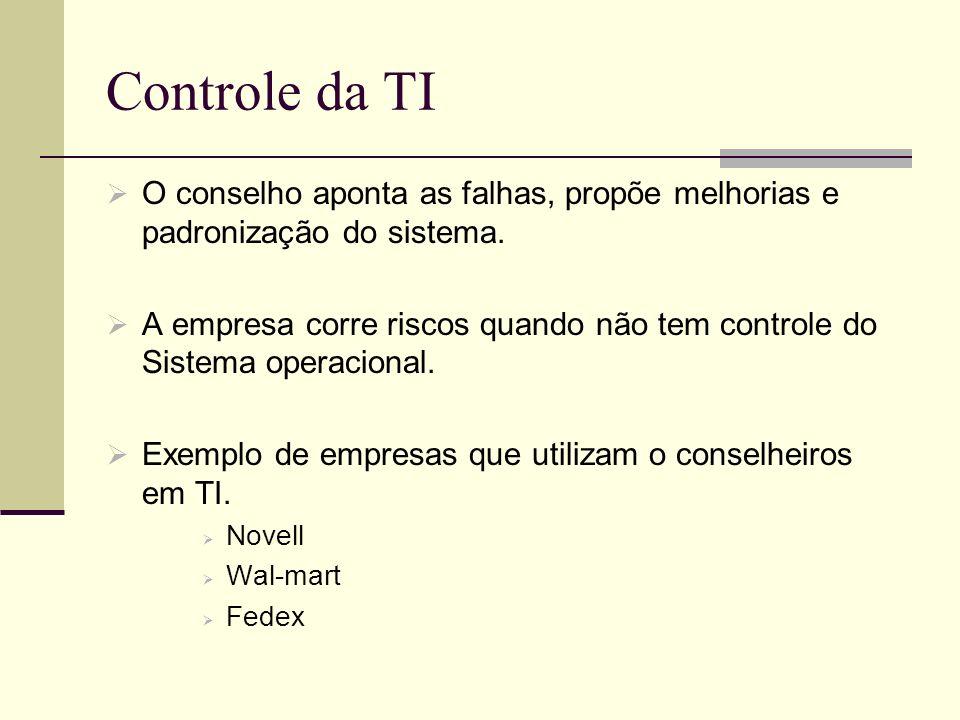 Controle da TI O conselho aponta as falhas, propõe melhorias e padronização do sistema. A empresa corre riscos quando não tem controle do Sistema oper