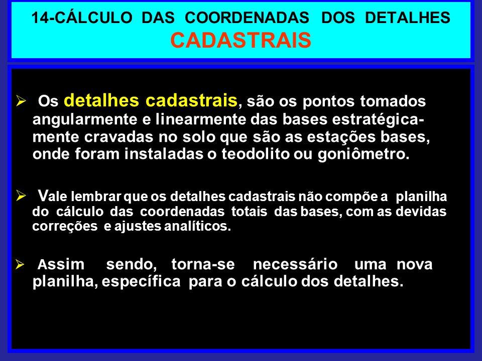 14-CÁLCULO DAS COORDENADAS DOS DETALHES CADASTRAIS Os detalhes cadastrais, são os pontos tomados angularmente e linearmente das bases estratégica- men