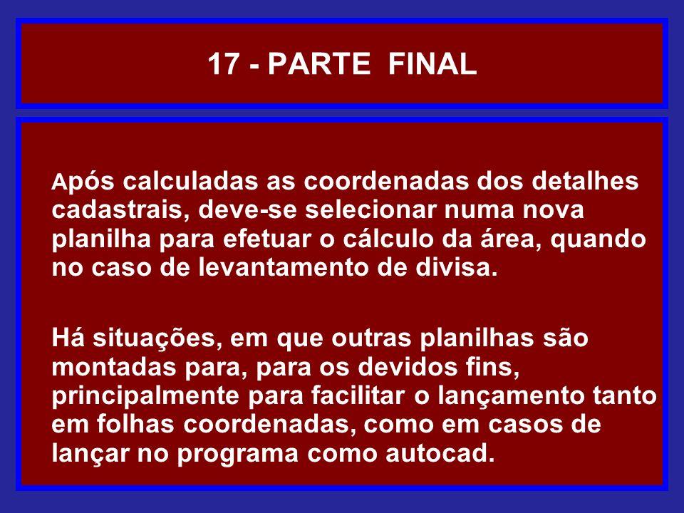 17 - PARTE FINAL A pós calculadas as coordenadas dos detalhes cadastrais, deve-se selecionar numa nova planilha para efetuar o cálculo da área, quando