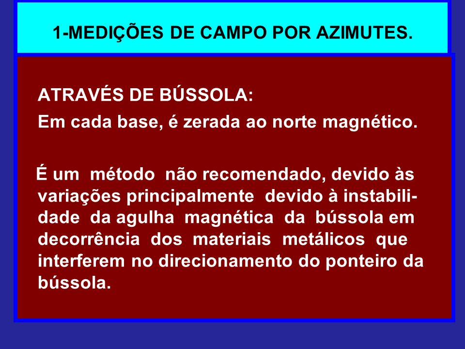 1-MEDIÇÕES DE CAMPO POR AZIMUTES. ATRAVÉS DE BÚSSOLA: Em cada base, é zerada ao norte magnético. É um método não recomendado, devido às variações prin
