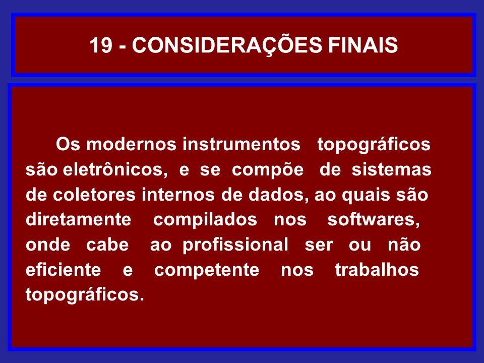 19 - CONSIDERAÇÕES FINAIS Os modernos instrumentos topográficos são eletrônicos, e se compõe de sistemas de coletores internos de dados, ao quais são