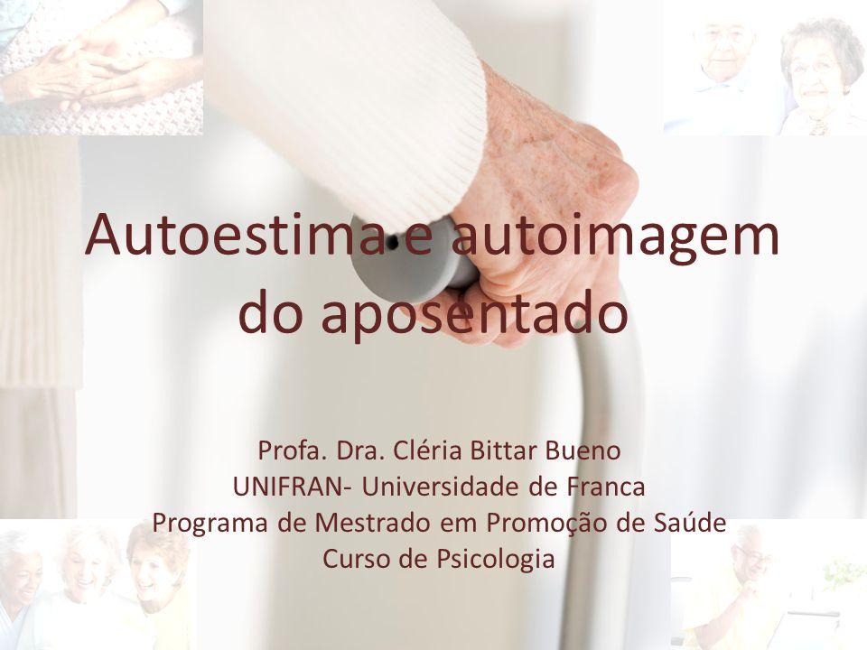 Autoestima e autoimagem do aposentado Profa. Dra. Cléria Bittar Bueno UNIFRAN- Universidade de Franca Programa de Mestrado em Promoção de Saúde Curso