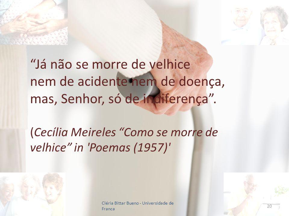 20 Já não se morre de velhice nem de acidente nem de doença, mas, Senhor, só de indiferença. (Cecília Meireles Como se morre de velhice in 'Poemas (19