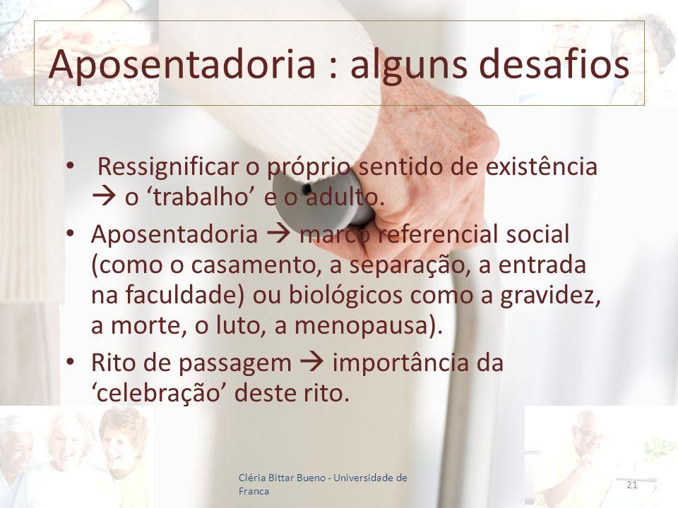 Aposentadoria : alguns desafios Ressignificar o próprio sentido de existência o trabalho e o adulto. Aposentadoria marco referencial social (como o ca