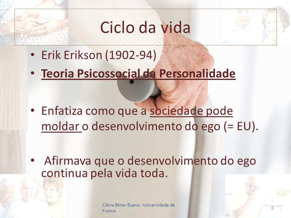 Ciclo da vida Erik Erikson (1902-94) Teoria Psicossocial da Personalidade Enfatiza como que a sociedade pode moldar o desenvolvimento do ego (= EU). A