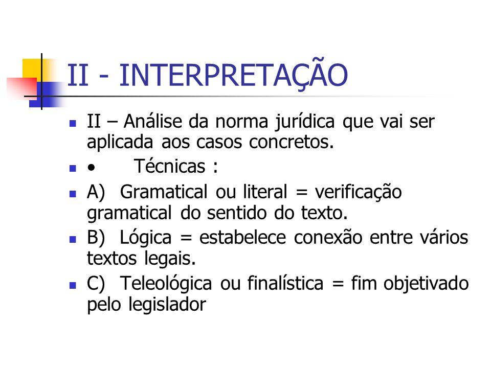 II - INTERPRETAÇÃO II – Análise da norma jurídica que vai ser aplicada aos casos concretos. Técnicas : A) Gramatical ou literal = verificação gramatic