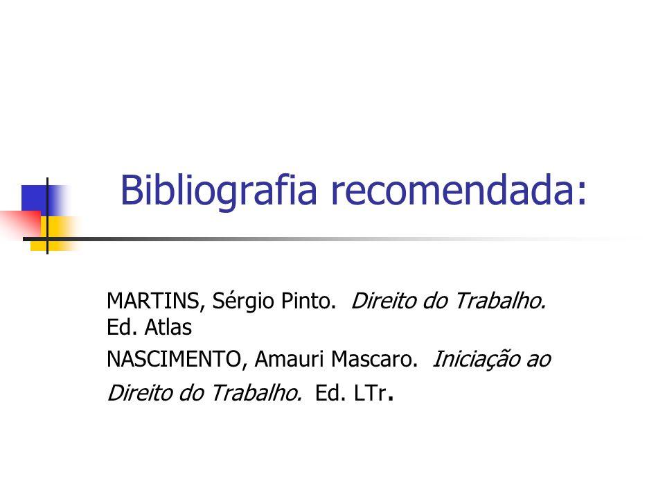 Bibliografia recomendada: MARTINS, Sérgio Pinto. Direito do Trabalho. Ed. Atlas NASCIMENTO, Amauri Mascaro. Iniciação ao Direito do Trabalho. Ed. LTr.