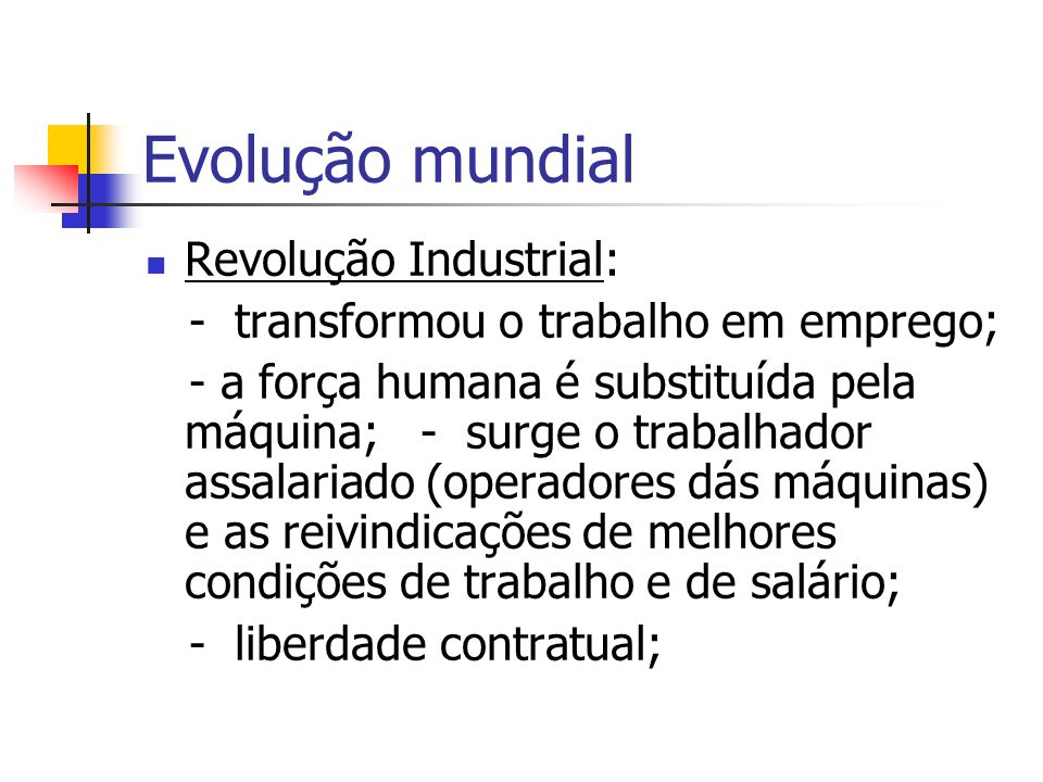 Evolução mundial Revolução Industrial: - transformou o trabalho em emprego; - a força humana é substituída pela máquina; - surge o trabalhador assalar