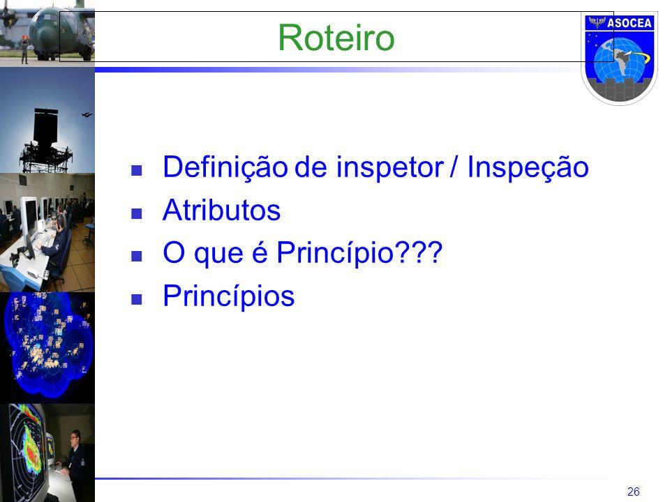 26 Roteiro Definição de inspetor / Inspeção Atributos O que é Princípio??? Princípios