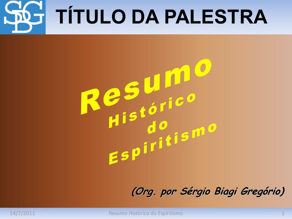 14/7/20111Resumo Histórico do Espiritismo TÍTULO DA PALESTRA (Org. por Sérgio Biagi Gregório) Resumo Histórico do Espiritismo